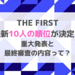 THE FIRSTの最新10人の順位が決定!重大発表と最終審査の内容って?